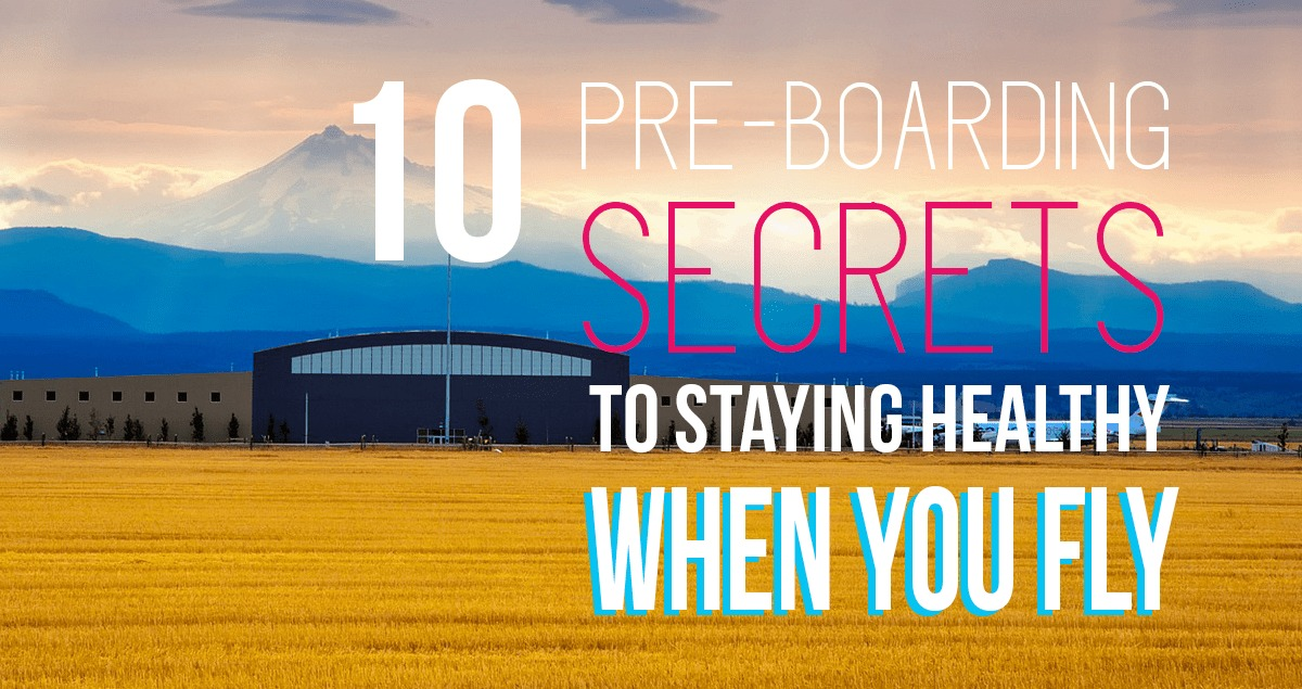 10 Pre-boarding Secrets to Staying Healthy When You Fly